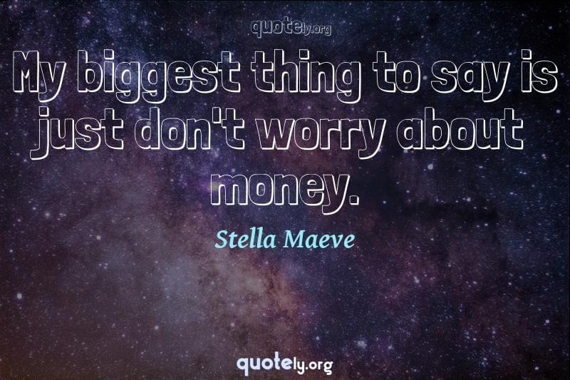 My biggest thing to say is just don't worry about money. by Stella Maeve