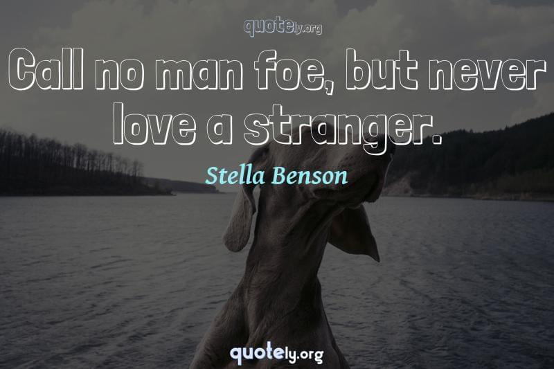Call no man foe, but never love a stranger. by Stella Benson