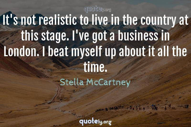 It's not realistic to live in the country at this stage. I've got a business in London. I beat myself up about it all the time. by Stella McCartney