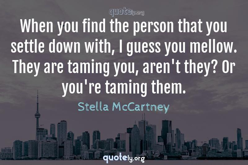 When you find the person that you settle down with, I guess you mellow. They are taming you, aren't they? Or you're taming them. by Stella McCartney
