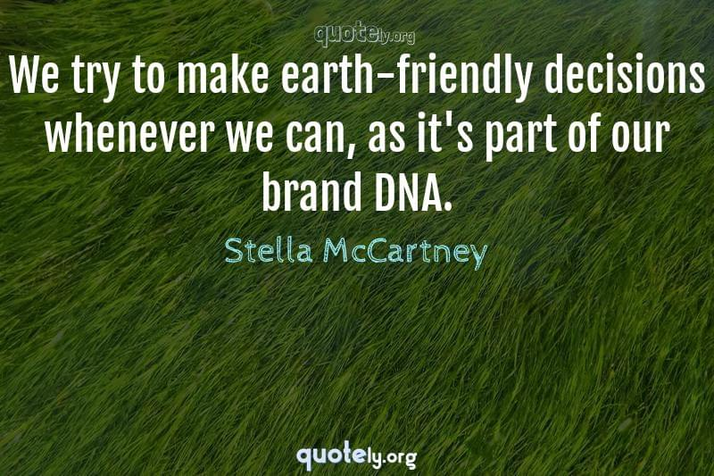 We try to make earth-friendly decisions whenever we can, as it's part of our brand DNA. by Stella McCartney