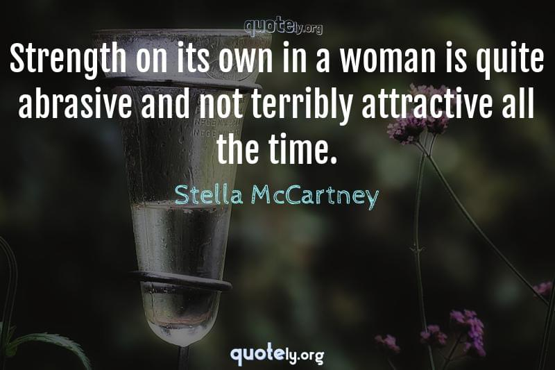 Strength on its own in a woman is quite abrasive and not terribly attractive all the time. by Stella McCartney