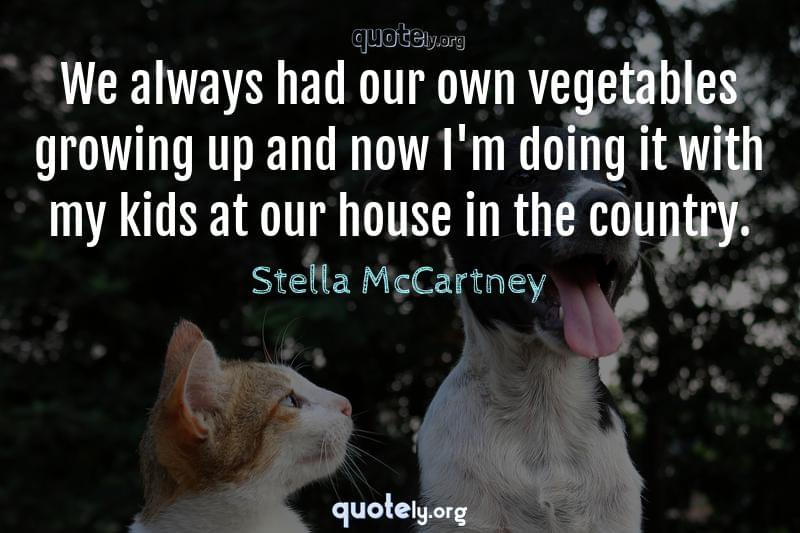 We always had our own vegetables growing up and now I'm doing it with my kids at our house in the country. by Stella McCartney