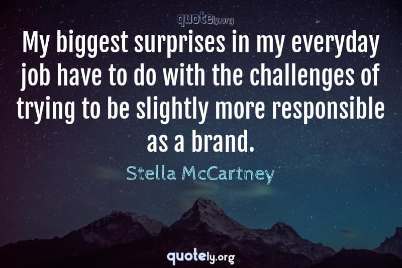 My biggest surprises in my everyday job have to do with the challenges of trying to be slightly more responsible as a brand. by Stella McCartney