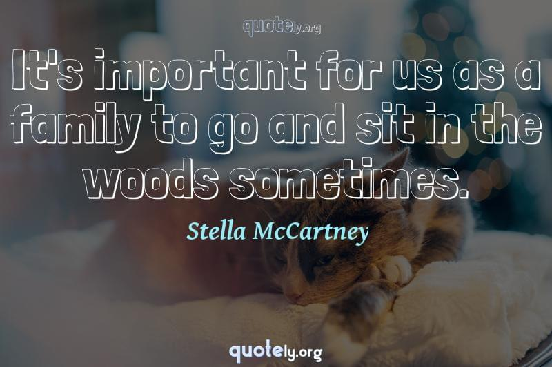 It's important for us as a family to go and sit in the woods sometimes. by Stella McCartney