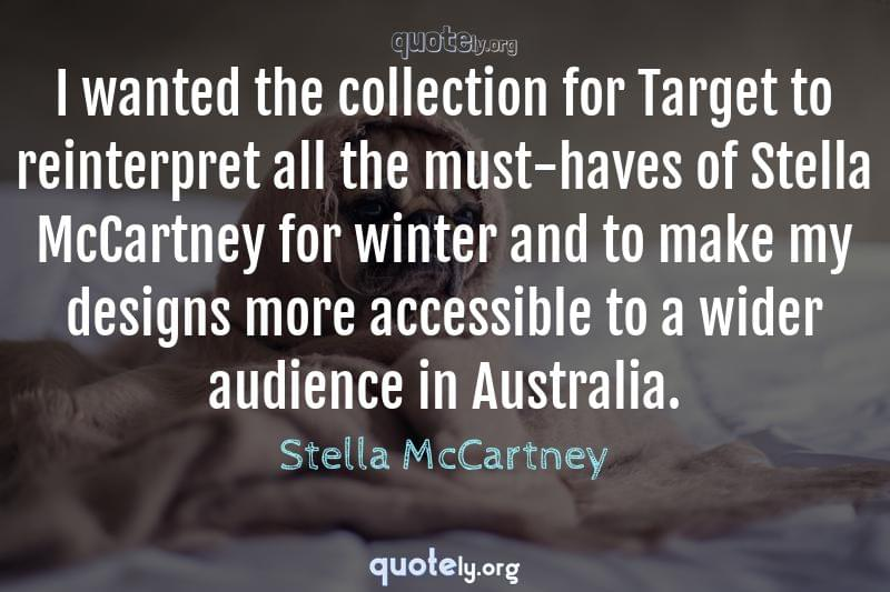 I wanted the collection for Target to reinterpret all the must-haves of Stella McCartney for winter and to make my designs more accessible to a wider audience in Australia. by Stella McCartney