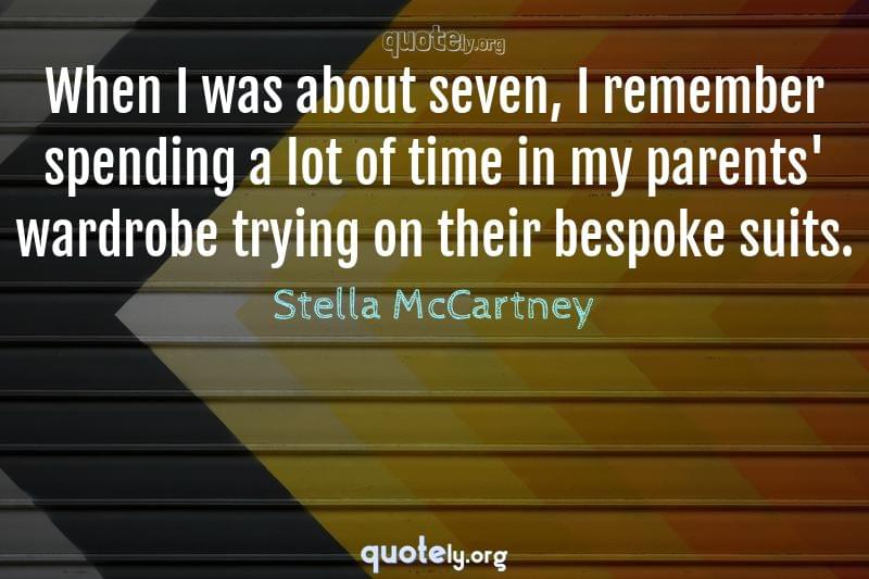 When I was about seven, I remember spending a lot of time in my parents' wardrobe trying on their bespoke suits. by Stella McCartney