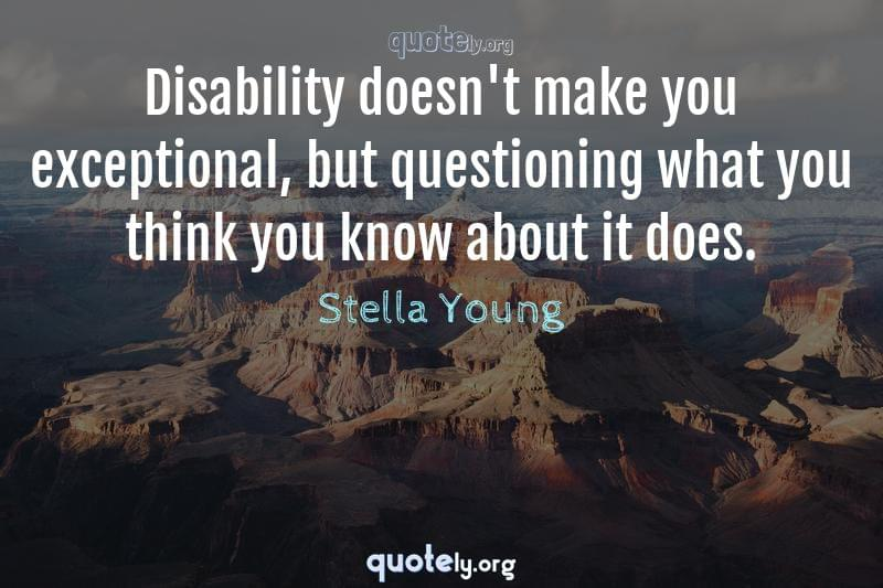 Disability doesn't make you exceptional, but questioning what you think you know about it does. by Stella Young