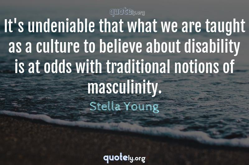 It's undeniable that what we are taught as a culture to believe about disability is at odds with traditional notions of masculinity. by Stella Young