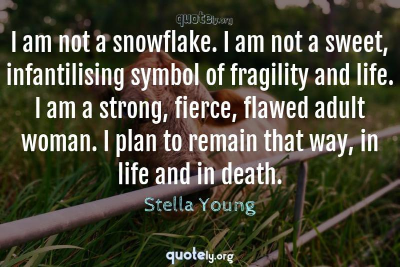 I am not a snowflake. I am not a sweet, infantilising symbol of fragility and life. I am a strong, fierce, flawed adult woman. I plan to remain that way, in life and in death. by Stella Young