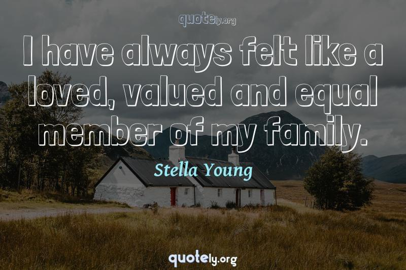 I have always felt like a loved, valued and equal member of my family. by Stella Young