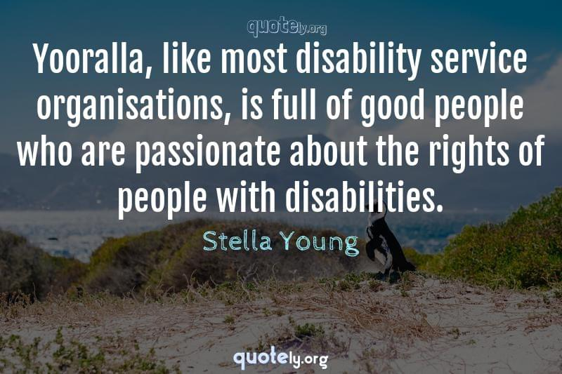 Yooralla, like most disability service organisations, is full of good people who are passionate about the rights of people with disabilities. by Stella Young