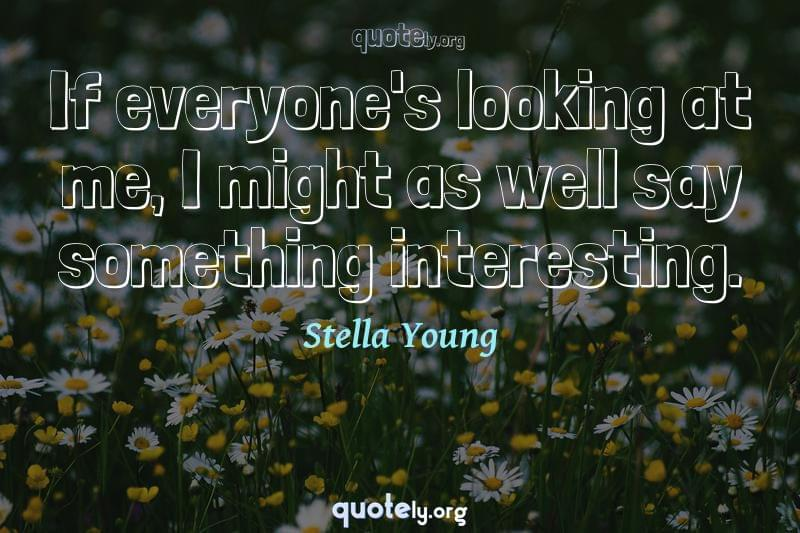 If everyone's looking at me, I might as well say something interesting. by Stella Young
