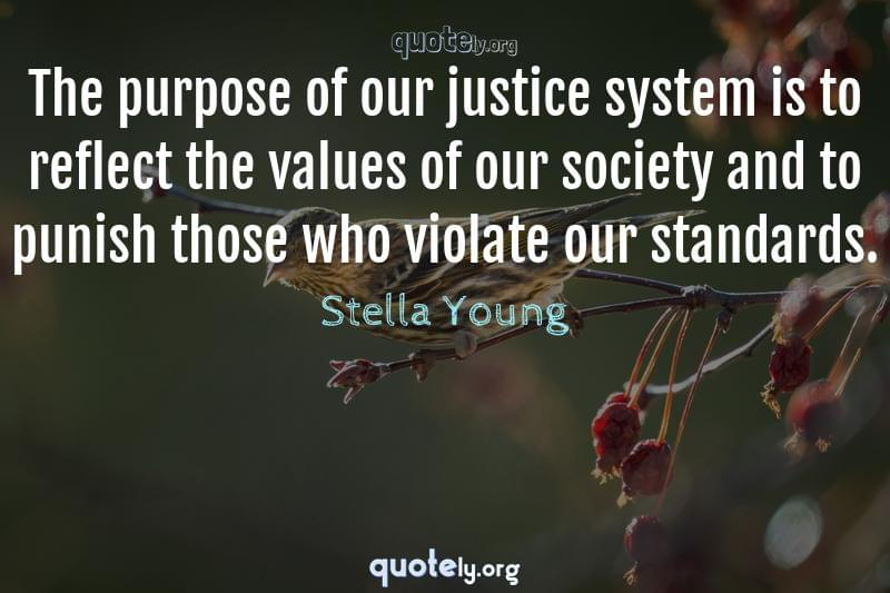The purpose of our justice system is to reflect the values of our society and to punish those who violate our standards. by Stella Young