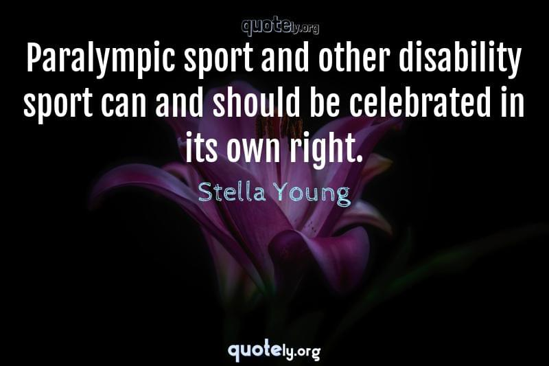Paralympic sport and other disability sport can and should be celebrated in its own right. by Stella Young