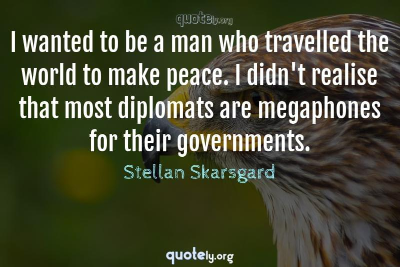 I wanted to be a man who travelled the world to make peace. I didn't realise that most diplomats are megaphones for their governments. by Stellan Skarsgard