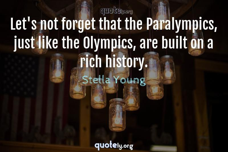 Let's not forget that the Paralympics, just like the Olympics, are built on a rich history. by Stella Young