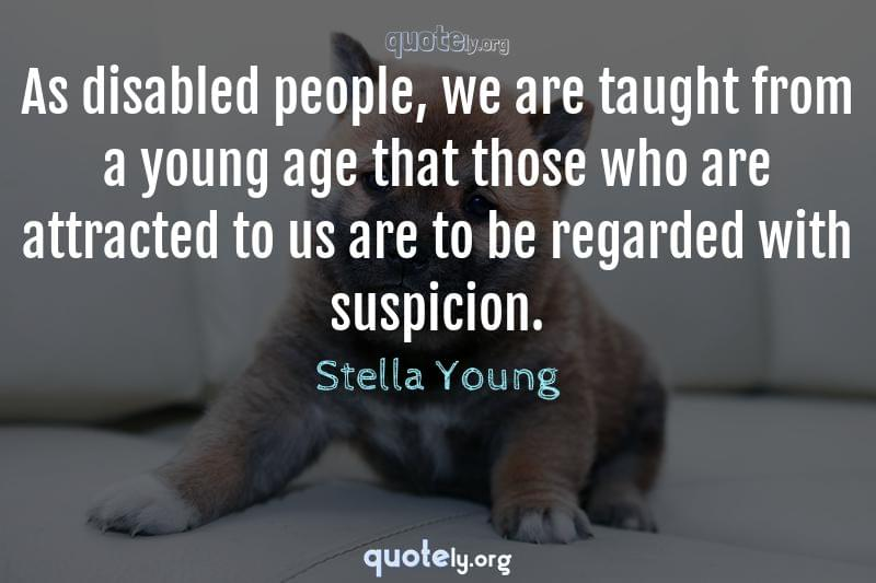 As disabled people, we are taught from a young age that those who are attracted to us are to be regarded with suspicion. by Stella Young
