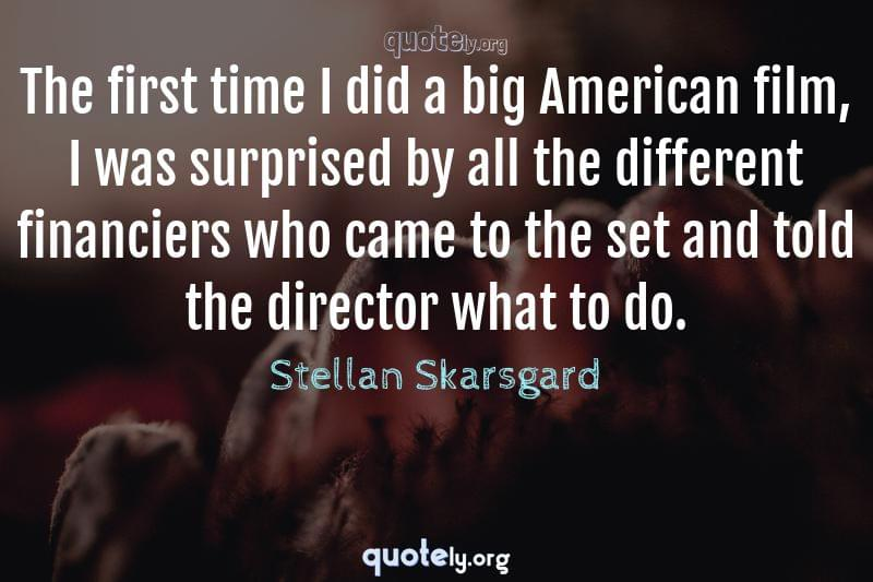 The first time I did a big American film, I was surprised by all the different financiers who came to the set and told the director what to do. by Stellan Skarsgard
