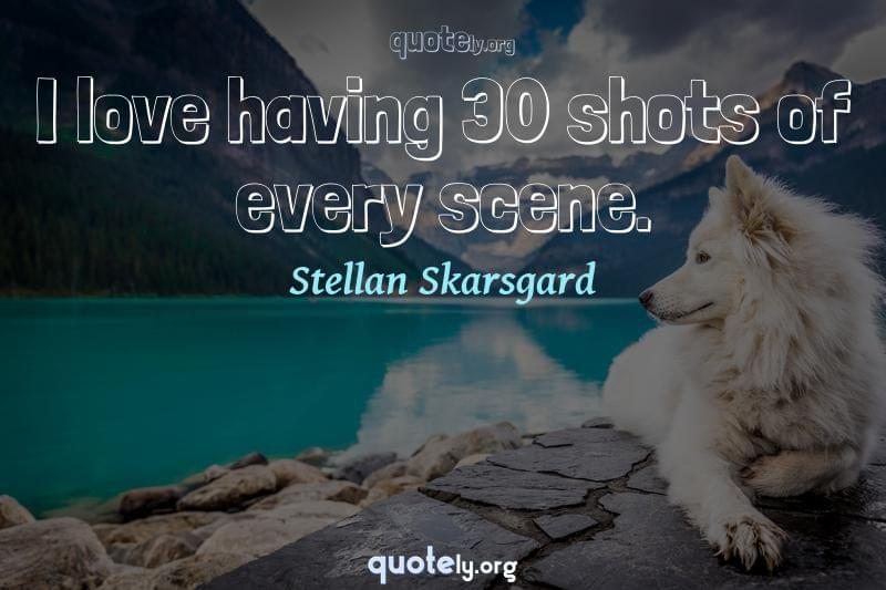 I love having 30 shots of every scene. by Stellan Skarsgard