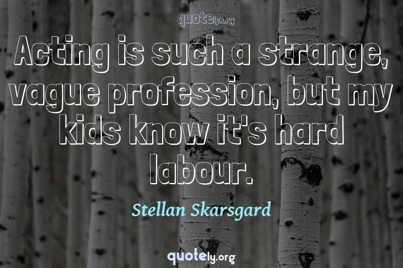 Acting is such a strange, vague profession, but my kids know it's hard labour. by Stellan Skarsgard