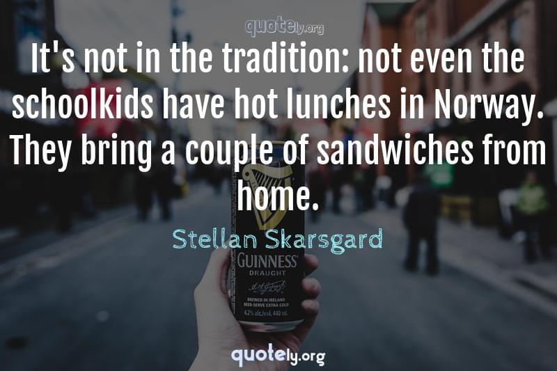 It's not in the tradition: not even the schoolkids have hot lunches in Norway. They bring a couple of sandwiches from home. by Stellan Skarsgard