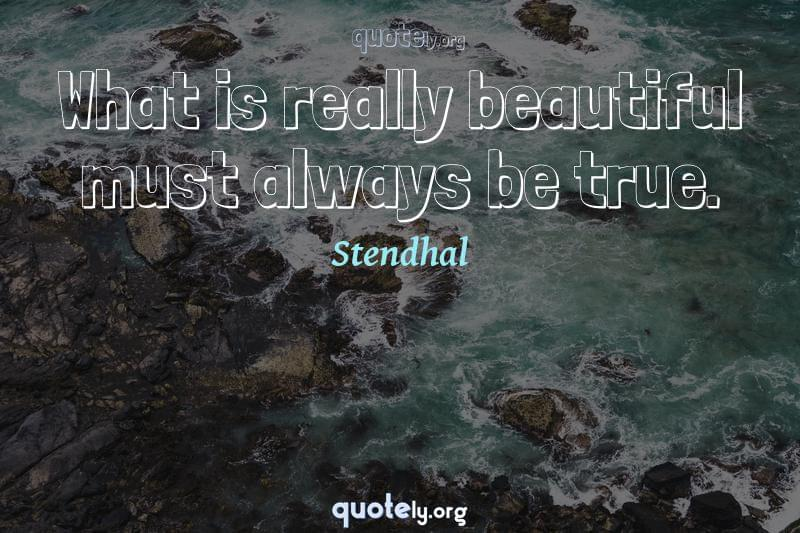 What is really beautiful must always be true. by Stendhal