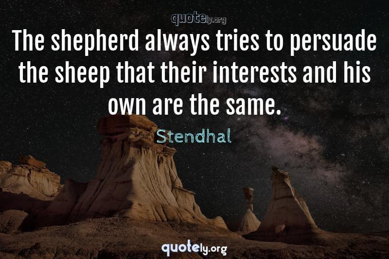 The shepherd always tries to persuade the sheep that their interests and his own are the same. by Stendhal
