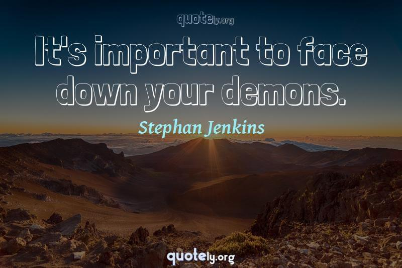 It's important to face down your demons. by Stephan Jenkins