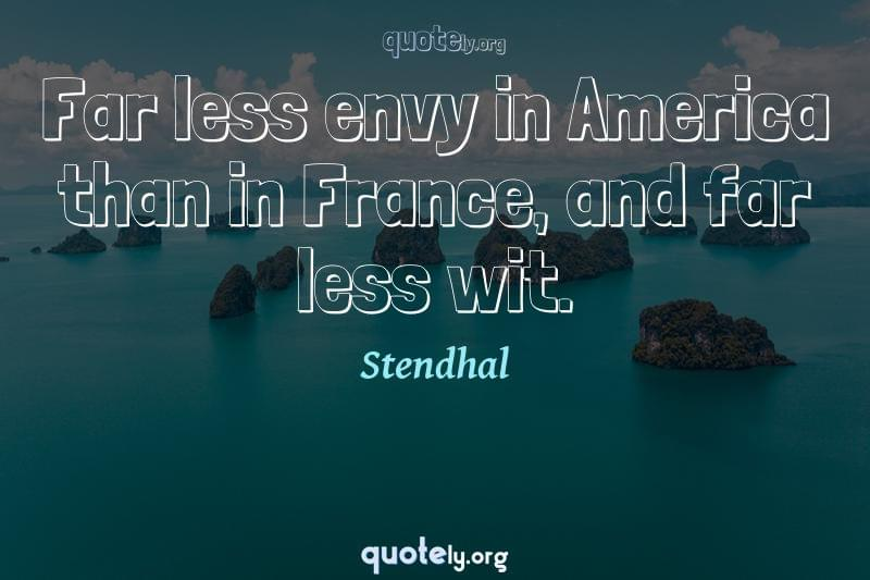 Far less envy in America than in France, and far less wit. by Stendhal