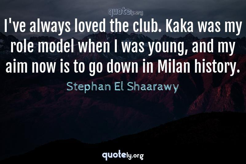 I've always loved the club. Kaka was my role model when I was young, and my aim now is to go down in Milan history. by Stephan El Shaarawy