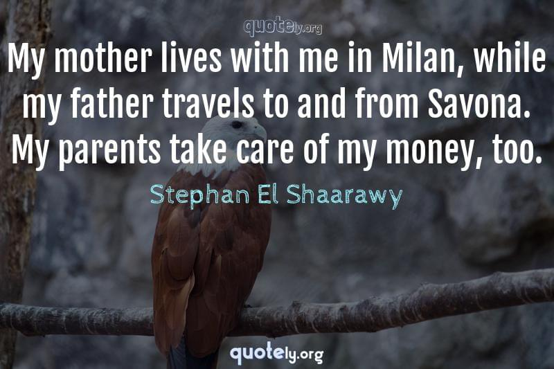 My mother lives with me in Milan, while my father travels to and from Savona. My parents take care of my money, too. by Stephan El Shaarawy