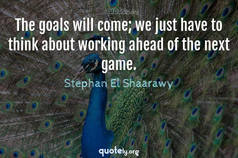 The goals will come; we just have to think about working ahead of the next game. by Stephan El Shaarawy