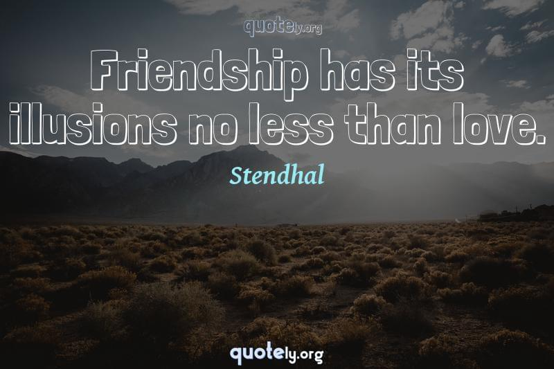Friendship has its illusions no less than love. by Stendhal