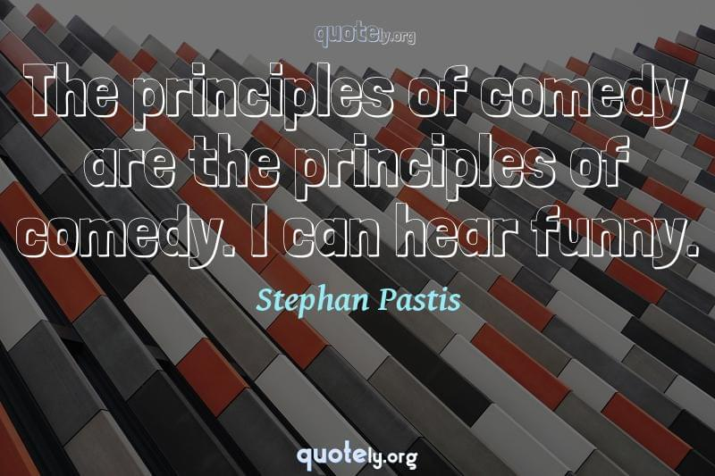The principles of comedy are the principles of comedy. I can hear funny. by Stephan Pastis