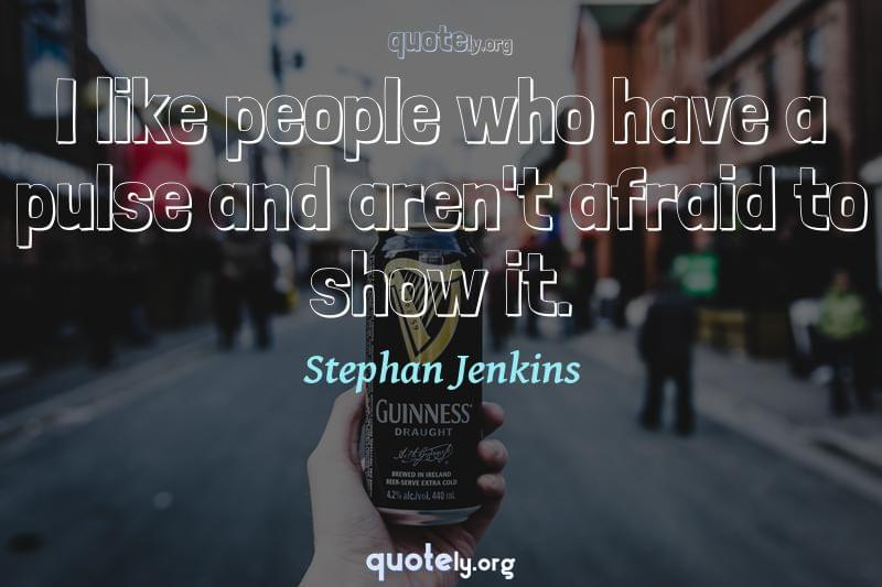I like people who have a pulse and aren't afraid to show it. by Stephan Jenkins