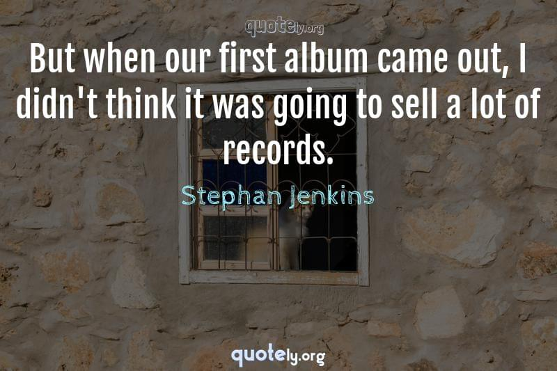 But when our first album came out, I didn't think it was going to sell a lot of records. by Stephan Jenkins