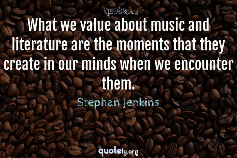 What we value about music and literature are the moments that they create in our minds when we encounter them. by Stephan Jenkins