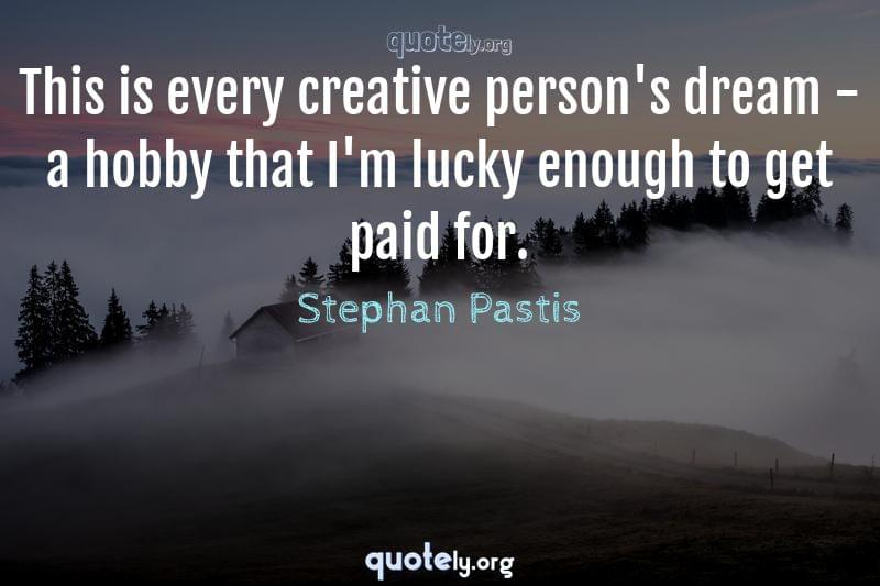 This is every creative person's dream - a hobby that I'm lucky enough to get paid for. by Stephan Pastis