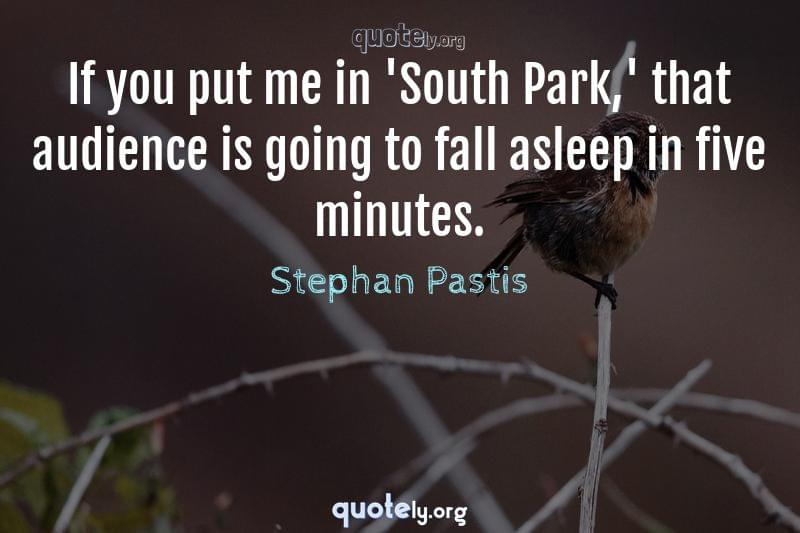 If you put me in 'South Park,' that audience is going to fall asleep in five minutes. by Stephan Pastis