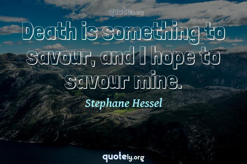 Death is something to savour, and I hope to savour mine. by Stephane Hessel