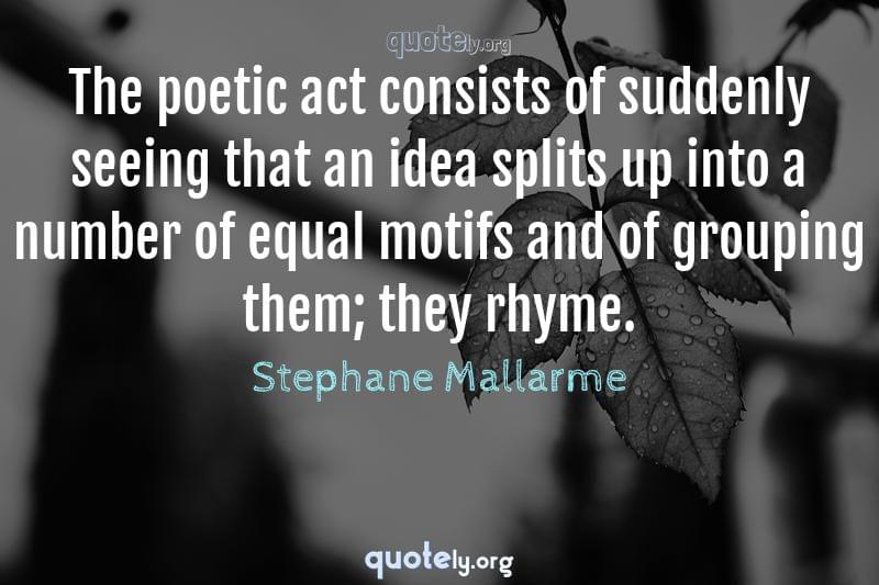 The poetic act consists of suddenly seeing that an idea splits up into a number of equal motifs and of grouping them; they rhyme. by Stephane Mallarme