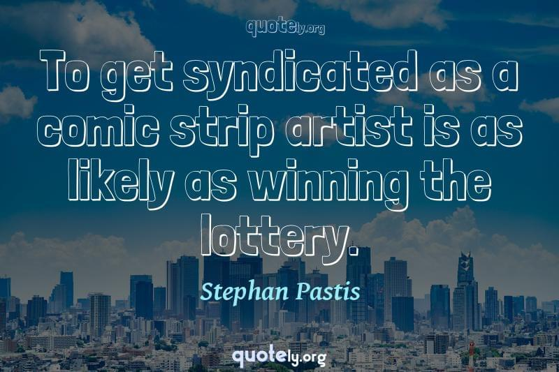 To get syndicated as a comic strip artist is as likely as winning the lottery. by Stephan Pastis