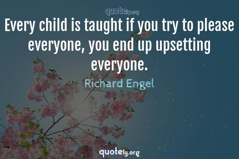 Every child is taught if you try to please everyone, you end up upsetting everyone. by Richard Engel