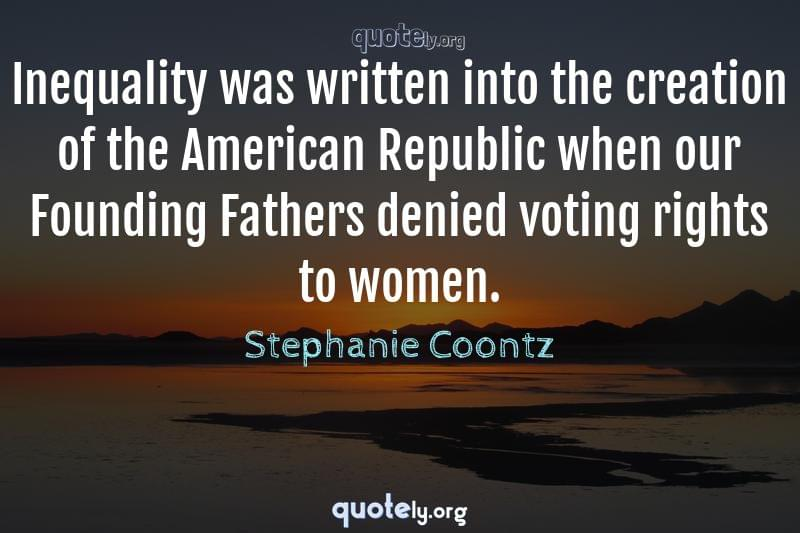Inequality was written into the creation of the American Republic when our Founding Fathers denied voting rights to women. by Stephanie Coontz