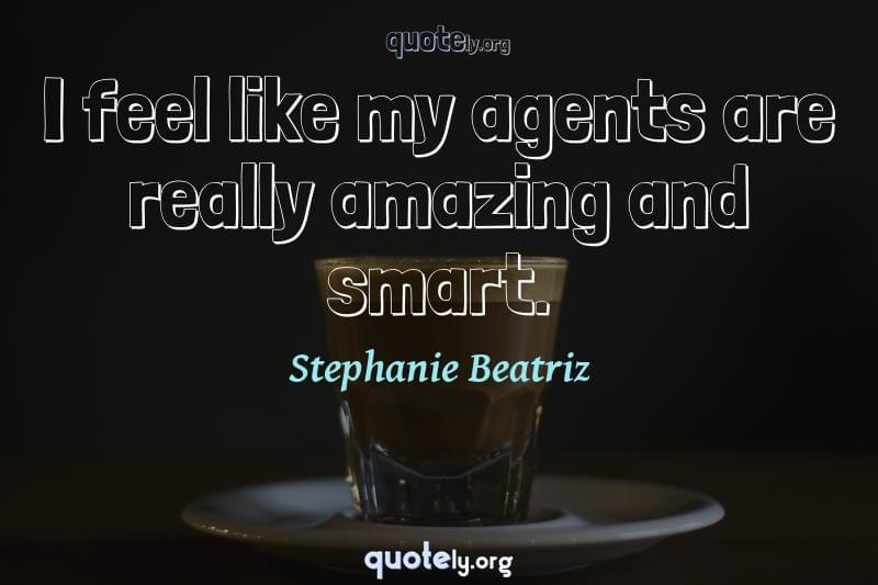 I feel like my agents are really amazing and smart. by Stephanie Beatriz