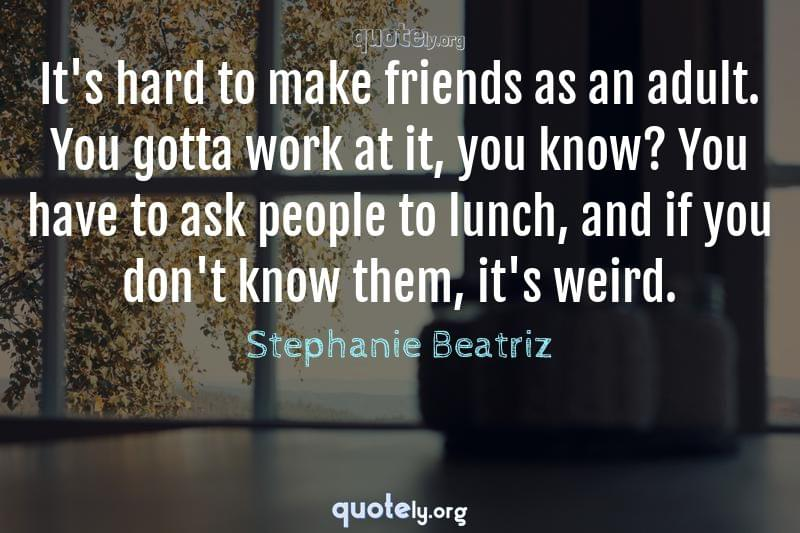 It's hard to make friends as an adult. You gotta work at it, you know? You have to ask people to lunch, and if you don't know them, it's weird. by Stephanie Beatriz