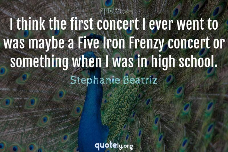 I think the first concert I ever went to was maybe a Five Iron Frenzy concert or something when I was in high school. by Stephanie Beatriz