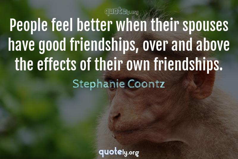 People feel better when their spouses have good friendships, over and above the effects of their own friendships. by Stephanie Coontz