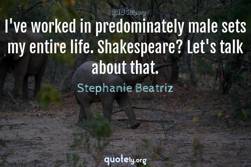 I've worked in predominately male sets my entire life. Shakespeare? Let's talk about that. by Stephanie Beatriz